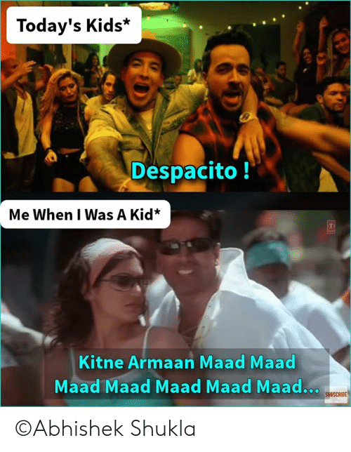 Memes, Kids, and 🤖: Today's Kids*  Despacito!  Me When I Was A Kid*  Kitne Armaan Maad Maad  Maad Maad Maad Maad Maad..  SUBSCRIBE ©Abhishek Shukla