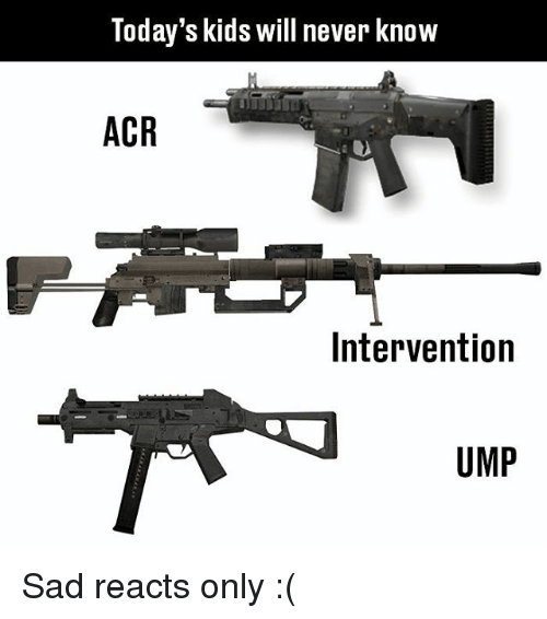 Memes, Kids, and Sad: Today's kids will never know  ACR  Intervention  UMP Sad reacts only :(