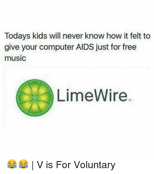 Memes, 🤖, and Aids: Todays kids will never know how it felt to  give your computer AIDS just for free  music  LimeWire 😂😂 | V is For Voluntary