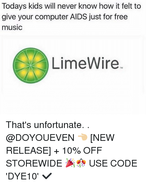 Gym, Music, and Computer: Todays kids will never know how it felt to  give your computer AIDS just for free  music  LimeWire That's unfortunate. . @DOYOUEVEN 👈🏼 [NEW RELEASE] + 10% OFF STOREWIDE 🎉🎊 USE CODE 'DYE10' ✔️