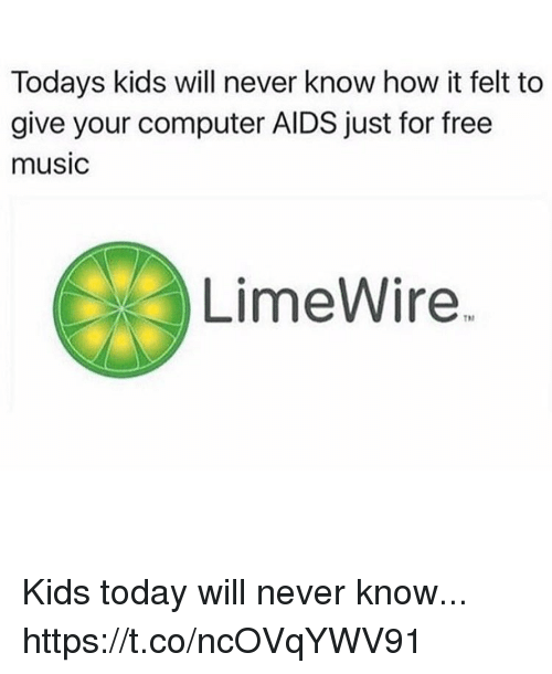 Funny, Music, and Computer: Todays kids will never know how it felt to  give your computer AIDS just for free  music  LimeWire.  TDn Kids today will never know... https://t.co/ncOVqYWV91