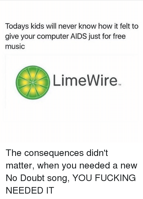 Fucking, Memes, and Music: Todays kids will never know how it felt to  give your computer AIDS just for free  music  LimeWire. The consequences didn't matter, when you needed a new No Doubt song, YOU FUCKING NEEDED IT