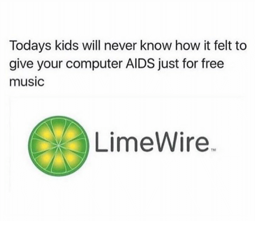 Dank, Music, and Computer: Todays kids will never know how it felt to  give your computer AIDS just for free  music  LimeWire