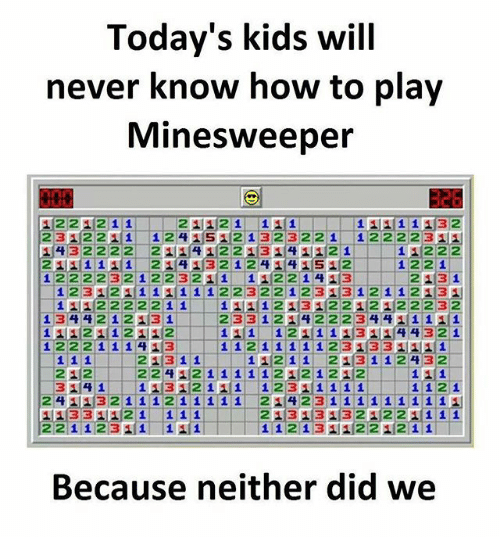 Memes, How To, and Kids: Today's kids will  never know how to play  Minesweeper  326  2312211 1241S21323221 122223AE  1432222 2 1412213141121 11222  12222 32 1 223211 112214 13 213 1  1112222211 111213122121122232  111124| 1 211ユ12-11-11/1 121111314(4 4321  21|31'11-11-112 11  2113112 432  22122  241 32 i i i2 i 1111 2ュ14 23 i i i1 i i i 1'1  11331121 111  221 1231 11  213131321221 1 1 1  Because neither did we
