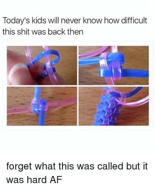 Af, Memes, and Shit: Today's kids will never  know howdifficult  this shit was back then forget what this was called but it was hard AF