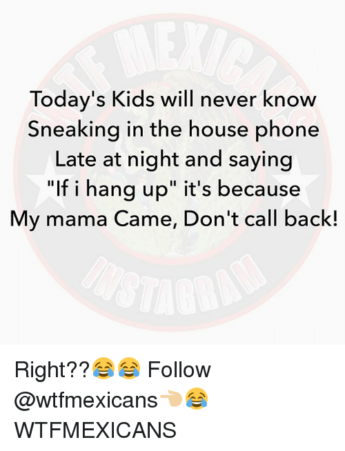 """Memes, Phone, and House: Today's Kids will never know  Sneaking in the house phone  Late at night and saying  """"If i hang up"""" it's because  My mama Came, Don't call back! Right??😂😂 Follow @wtfmexicans👈🏼😂 WTFMEXICANS"""