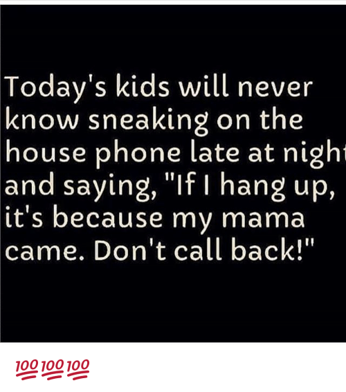 """Memes, Phone, and House: Today's kids will never  know sneaking on the  house phone late at night  and saying, """"If I hang up,  it's because my mama  came. Don't call back!"""" 💯💯💯"""