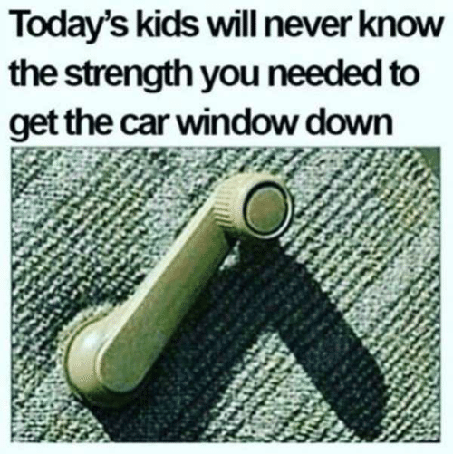 Kids, Never, and Car: Today's kids will never know  the strength you needed to  get the car window down