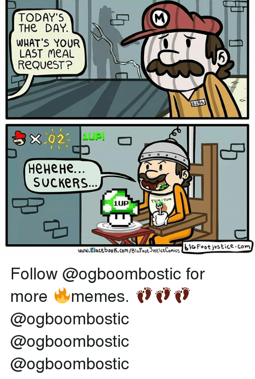 Memes, Last Meal, and 🤖: TODAY'S  (M  THe DAY.  WHAT'S YOUR  LAST meAL  ReQueST?  829s  X 2  HeHeHe  SUCKERS  Yu M YuM  1UP  SIG Foot jvstice com  acebook.com/BioFootsveticeComics  www.al Follow @ogboombostic for more 🔥memes. 👣👣👣 @ogboombostic @ogboombostic @ogboombostic