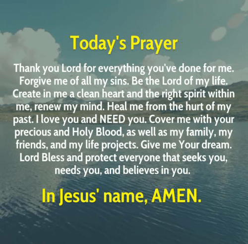 Family, Friends, and Jesus: Today's Prayer  Thank you Lord for everything you've done for me.  Forgive me of all my sins. Be the Lord of my life.  Create in me a clean heart and the right spirit within  me, renew my mind. Heal me from the hurt of my  past. I love you and NEED you. Cover me with your  precious and Holy Blood, as well as my family, my  friends, and my life projects. Give me Your dream.  Lord Bless and protect everyone that seeks you,  needs you, and believes in you.  In Jesus' name, AMEN