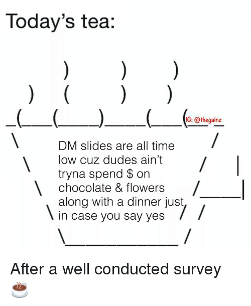 Memes, Chocolate, and Flowers: Today's tea:  IG: @thegainz  DM slides are all time  low cuz dudes ain't  tryna spend $ on  chocolate & flowers  along with a dinner just  In case you say yes After a well conducted survey ☕️