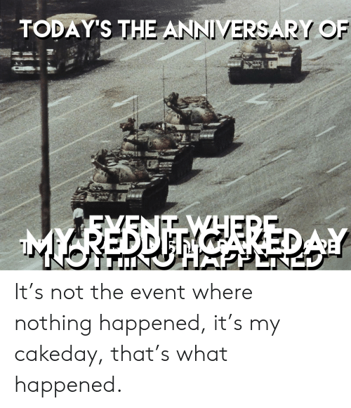 History, The Event, and What: TODAY'S THE ANNIVERSARY OF  MYREDDIT CAREDAY It's not the event where nothing happened, it's my cakeday, that's what happened.