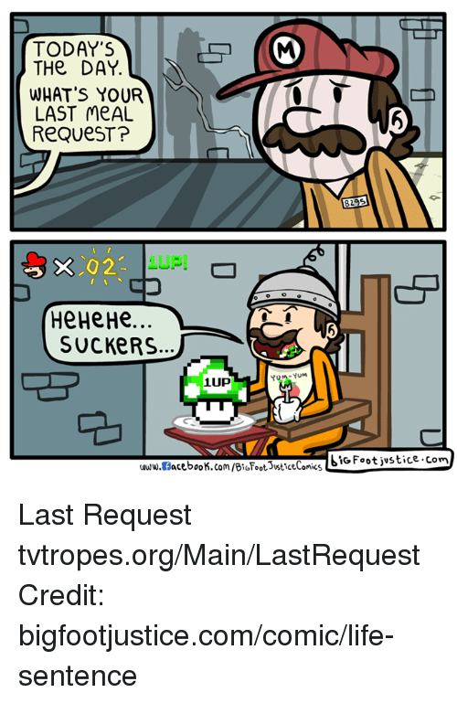 Memes, Maine, and Life Sentence: TODAY'S  THe DAY.  WHAT'S YOUR  LAST MEAL  ReQUeST?  X 2.  HeHeHe  SUCKERS  YUM -YUM  1UP  SIG Foot justice com  acebook.com/BioFoots sticeComics  www.fl Last Request tvtropes.org/Main/LastRequest Credit: bigfootjustice.com/comic/life-sentence