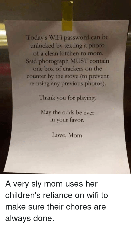 Love, Texting, and Thank You: Today's WiFi password can be  unlocked by texting a photo  of a clean kitchen to mom.  Said photograph MUST contain  one box of crackers on the  counter by the stove (to prevent  re-using any previous photos).  Thank you for playing.  May the odds be ever  in your tavor.  Love, Mom A very sly mom uses her children's reliance on wifi to make sure their chores are always done.