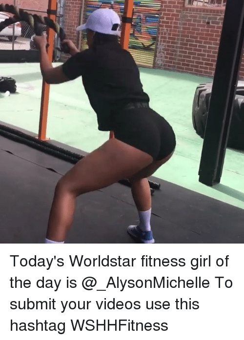 Memes, Videos, and Worldstar: Today's Worldstar fitness girl of the day is @_AlysonMichelle To submit your videos use this hashtag WSHHFitness