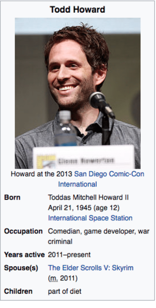 Children, Skyrim, and Comic Con: Todd Howard  Howard at the 2013 San Diego Comic-Con  International  Toddas Mitchell Howard II  April 21, 1945 (age 12)  International Space Station  Born  Occupation Comedian, game developer, war  criminal  Years active 2011-present  Spouse(s) The Elder Scrolls V: Skyrim  m.2011)  part of diet  Children
