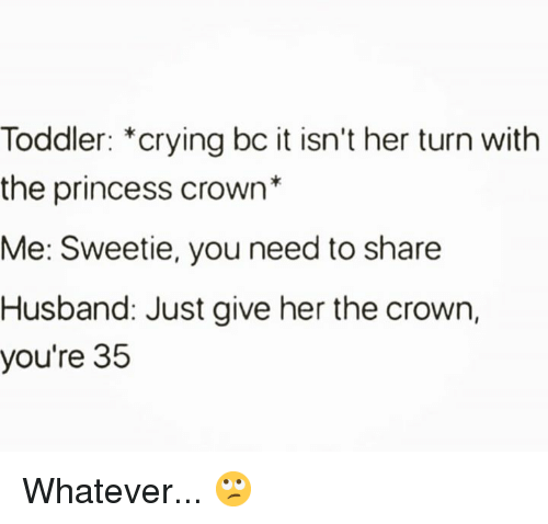 Crying, Memes, and Princess: Toddler: *crying bc it isn't her turn with  the princess crown*  Me: Sweetie, you need to share  Husband: Just give her the crown,  you're 35 Whatever... 🙄