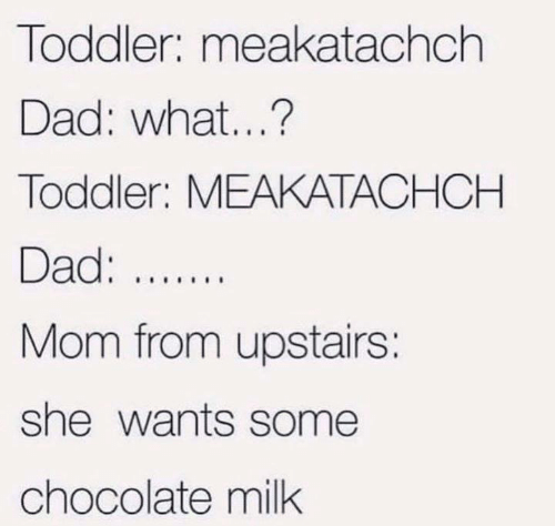 Dad, Funny, and Tumblr: Toddler: meakatachch  Dad: what...?  Toddler: MEAKATACHCH  Dad:..  Mom from upstairs:  she wants some  chocolate milk