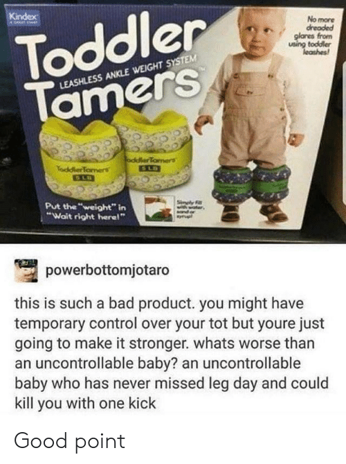 """Bad, Control, and Good: Toddler  Tamers  Kindex  No more  dreaded  glanes from  using toddler  leashes  LEASHLESS ANKLE WEIGHT SYSTEM  oddlerTamers  SLD  TaddlerTomens  Put the """"weight"""" in  """"Wait right here!""""  Sinply F  powerbottomjotaro  this is such a bad product. you might have  temporary control over your tot but youre just  going to make it stronger. whats worse than  an uncontrollable baby? an uncontrollable  baby who has never missed leg day and could  kill you with one kick Good point"""
