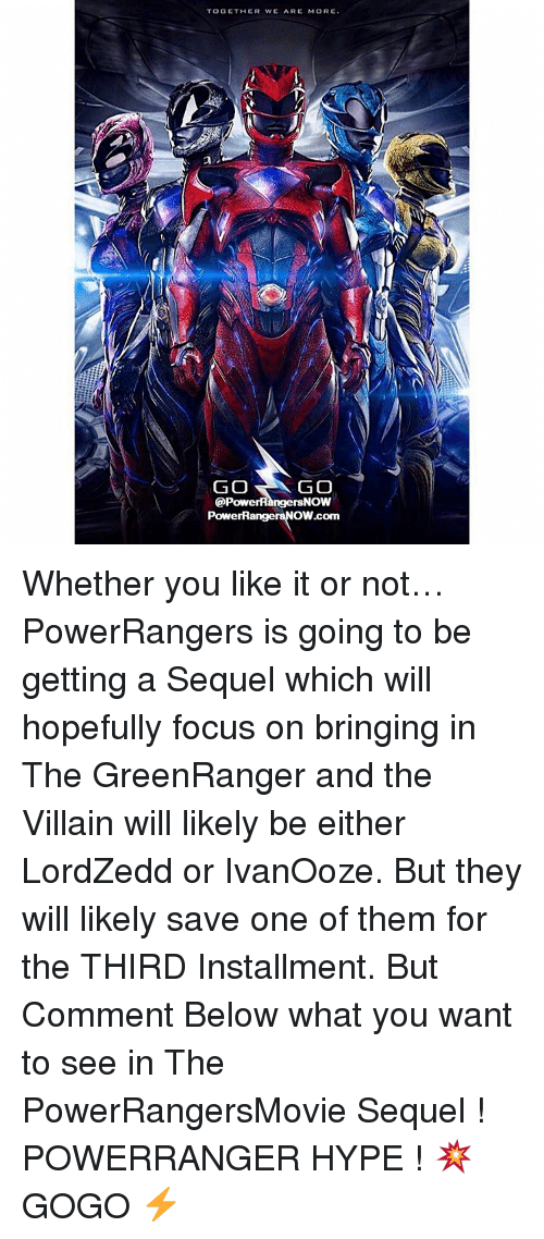Memes, 🤖, and Villains: TOGETHER WE ARE MORE  GO  GO  @PowerRangersNow  PowerRangel  OW.com Whether you like it or not… PowerRangers is going to be getting a Sequel which will hopefully focus on bringing in The GreenRanger and the Villain will likely be either LordZedd or IvanOoze. But they will likely save one of them for the THIRD Installment. But Comment Below what you want to see in The PowerRangersMovie Sequel ! POWERRANGER HYPE ! 💥 GOGO ⚡️