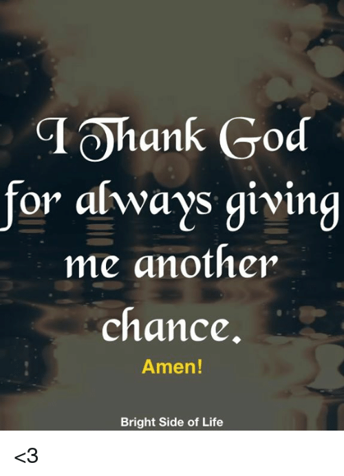 God, Life, and Memes: TOhank God  for always giving  me another  chance  Amen!  Bright Side of Life <3