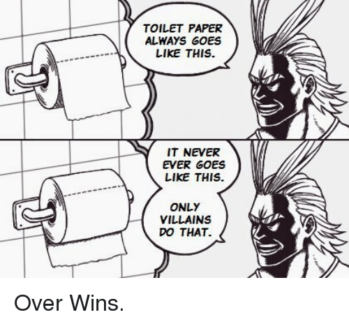 Never, Villains, and Paper: TOILET PAPER  ALWAYS GOES  LIKE THIS.  IT NEVER  EVER GOES  LIKE THIS.  ONLY  VILLAINS  DO THAT. Over Wins.