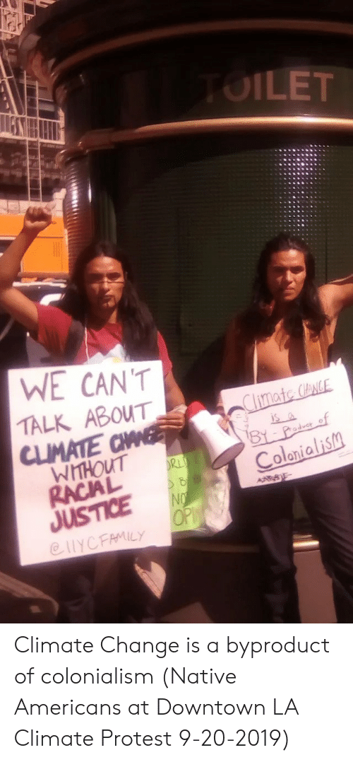 Protest, Justice, and Change: TOILET  WE CAN'T  TALK ABOUT  Climate CloNCE  CLIMATE CHANE  WHHOUT  is a  BY Padu of  Colonialism  RL  RACIAL  NO  JUSTICE  OP  @HYCFAMILY Climate Change is a byproduct of colonialism (Native Americans at Downtown LA Climate Protest 9-20-2019)