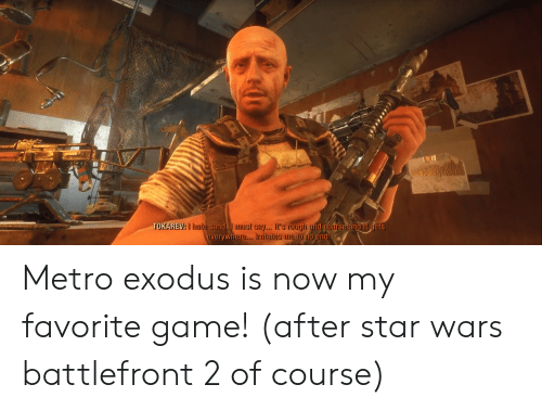 Star Wars, Exodus, and Game: TOKAREVA hate sand.I eta. t rouiu and coarse and it dets  everywhere... Irritates me to no e  nd Metro exodus is now my favorite game! (after star wars battlefront 2 of course)