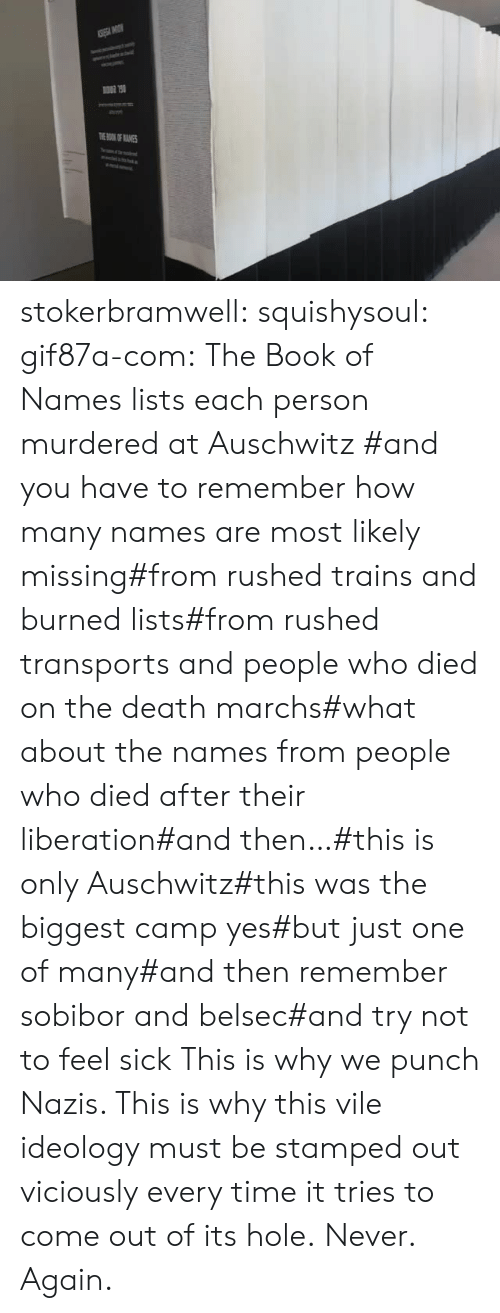 Tumblr, Auschwitz, and Blog: TOKOF ANES stokerbramwell:  squishysoul:  gif87a-com: The Book of Names lists each person murdered at Auschwitz   #and you have to remember how many names are most likely missing#from rushed trains and burned lists#from rushed transports and people who died on the death marchs#what about the names from people who died after their liberation#and then…#this is only Auschwitz#this was the biggest camp yes#but just one of many#and then remember sobibor and belsec#and try not to feel sick     This is why we punch Nazis. This is why this vile ideology must be stamped out viciously every time it tries to come out of its hole.  Never. Again.