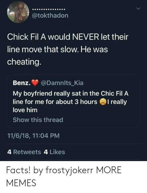 Cheating, Chick-Fil-A, and Dank: @tokthadon  Chick Fil A would NEVER let their  line move that slow. He was  cheating  Benz. @Damnits_Kia  My boyfriend really sat in the Chic Fil A  love him  Show this thread  line for me for about 3 hours 1 really  11/6/18, 11:04 PM  4 Retweets 4 Likes Facts! by frostyjokerr MORE MEMES