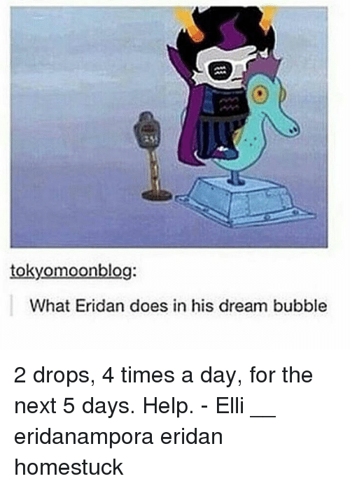 Memes, Help, and 🤖: tokyomoonblog:  What Eridan does in his dream bubble 2 drops, 4 times a day, for the next 5 days. Help. - Elli __ eridanampora eridan homestuck