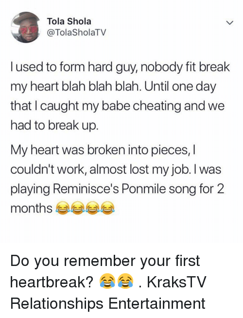 Cheating, Memes, and Relationships: Tola Shola  @TolaSholaTV  l used to form hard guy, nobody fit break  my heart blah blah blah. Until one day  that I caught my babe cheating and we  had to break up.  My heart was broken into pieces, l  couldn't work, almost lost my job. l was  playing Reminisce's Ponmile song for 2  months es Do you remember your first heartbreak? 😂😂 . KraksTV Relationships Entertainment