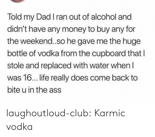 Club, Dad, and Life: Told my Dad I ran out of alcohol and  didn't have any money to buy any for  the weekend..so he gave me the huge  bottle of vodka from the cupboard that I  stole and replaced with water when I  was 16. life really does come back to  bite u in the ass laughoutloud-club:  Karmic vodka