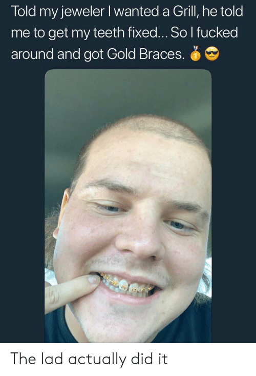 Braces, Got, and Gold: Told my jeweler Iwanted a Grill, he told  me to get my teeth fixed... So I fucked  around and got Gold Braces. The lad actually did it