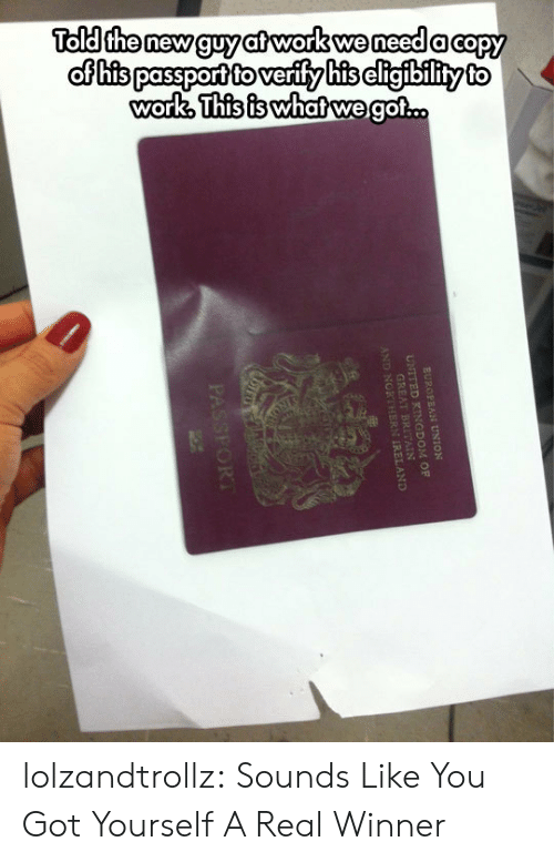 Tumblr, Work, and Blog: Told the new guy at work we need a capy  of his passport to verify his cligibility to  work, This is whatwe got..  EUROPEAN UNION  UNITED KINGDOM OF  GREAT  AND NORT REAND  PASSFORT lolzandtrollz:  Sounds Like You Got Yourself A Real Winner