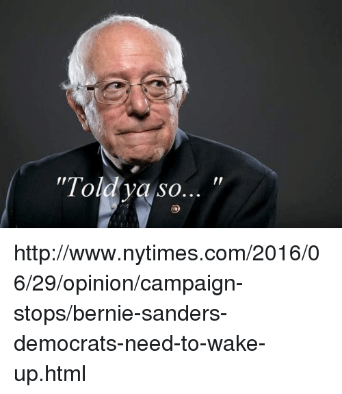 "Memes, Nytimes, and Bernie: ""Told ya so http://www.nytimes.com/2016/06/29/opinion/campaign-stops/bernie-sanders-democrats-need-to-wake-up.html"