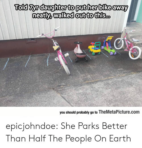 Tumblr, Blog, and Earth: Told Zyrdaughter to put her bike away  out to this..  you should probably go to TheMetaPicture.com epicjohndoe:  She Parks Better Than Half The People On Earth