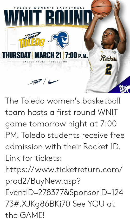 Basketball, Memes, and Savage: TOLE DO W O M E NS B A S K E T B A L L  WNIT BOUN  TOLEDO  THURSDAY MARCH 21 7:00 P.M. R  VS  SAVAGE ARENA TOLEDO. OH The Toledo women's basketball team hosts a first round WNIT game tomorrow night at 7:00 PM! Toledo students receive free admission with their Rocket ID.   Link for tickets: https://www.ticketreturn.com/prod2/BuyNew.asp?EventID=278377&SponsorID=12473#.XJKg86BKi70   See YOU at the GAME!