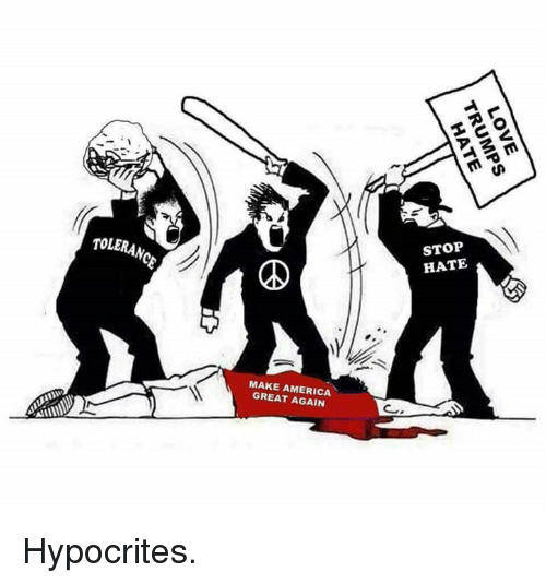 Memes, Hypocrite, and 🤖: TOLERANC  STOP  HATE  MAKE AMERICA  GREAT AGAIN  LOVE  TRUMPS  HATE Hypocrites.