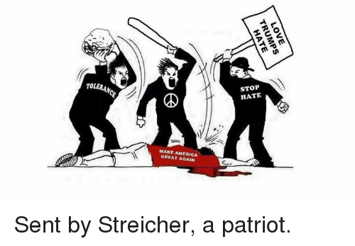 Memes, Patriotic, and Patriotism: TOLERANCE  STOP  HATE  MAKE AMERICA  GREAT AGAIN  LOVE  TRUMPS  HATE Sent by Streicher, a patriot.