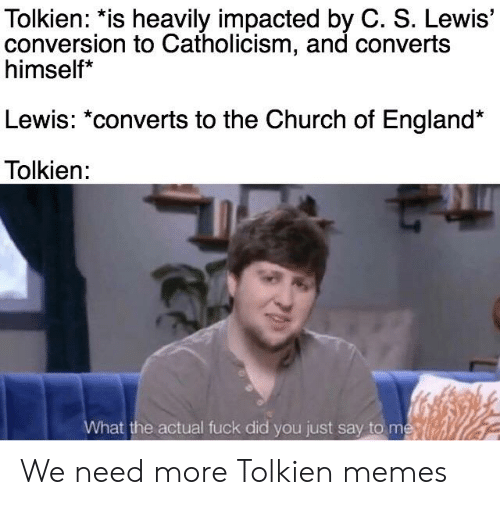 Church, England, and Memes: Tolkien: *is heavily impacted by C. S. Lewis'  conversion to Catholicism, and converts  himself*  Lewis: *converts to the Church of England*  Tolkien:  What the actual fuck did you just say to me We need more Tolkien memes