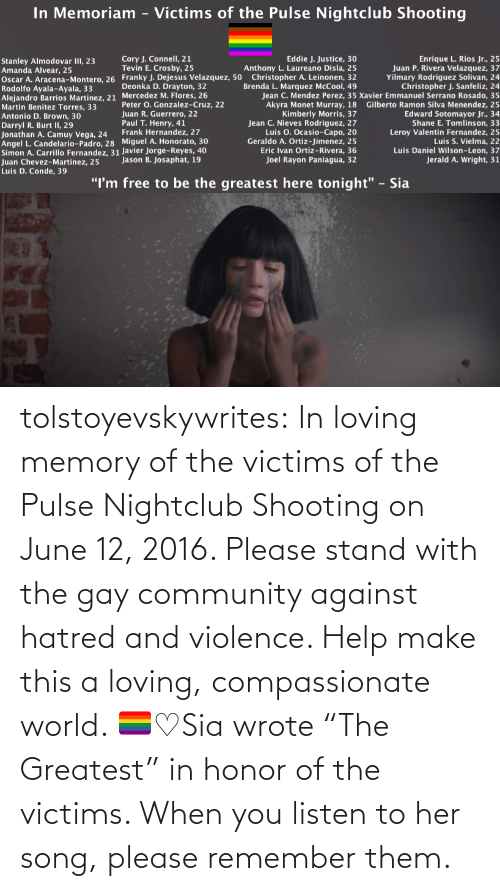 "Community, Tumblr, and youtube.com: tolstoyevskywrites:  In loving memory of the victims of the Pulse Nightclub Shooting on June 12, 2016. Please stand with the gay community against hatred and violence. Help make this a loving, compassionate world. 🏳️‍🌈♡Sia wrote ""The Greatest"" in honor of the victims. When you listen to her song, please remember them."