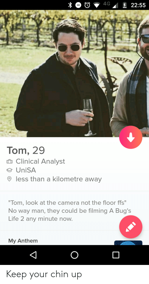 "Life, Camera, and Any Minute: Tom, 29  n Clinical Analyst  UniSA  9 less than a kilometre away  ""Tom, look at the camera not the floor ffs""  No way man, they could be filming A Bug's  Life 2 any minute now.  My Anthem Keep your chin up"