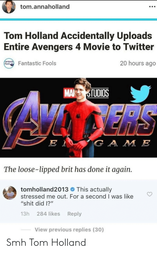 "Shit, Smh, and Twitter: tom.annaholland  Tom Holland Accidentally Uploads  Entire Avengers 4 Movie to Twitter  antast  Foos  20 hours ago  Fantastic Fools  MA STUDIOS  ERS  E 1  GAME  The loose-lipped brit has done it again.  tomholland2013 This actually  stressed me out. For a second I was like  ""shit did 1?""  13h 284 likes Reply  View previous replies (30) Smh Tom Holland"