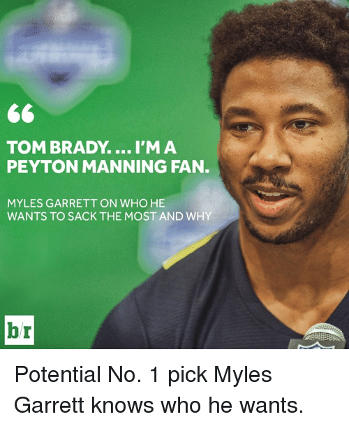 Peyton Manning, Tom Brady, and Brady: TOM BRADY.... I'MA  PEYTON MANNING FAN.  MYLES GARRETT ON WHO HE  WANTS TO SACK THE MOST AND WHY  b r Potential No. 1 pick Myles Garrett knows who he wants.