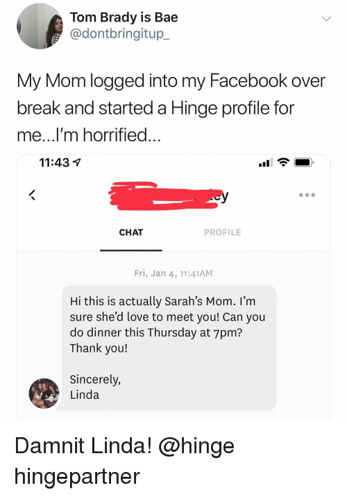 Bae, Facebook, and Funny: Tom Brady is Bae  @dontbringitup_  My Mom logged into my Facebook over  break and started a Hinge profile for  me...l m horrified  11:43 V  CHAT  PROFILE  Fri, Jan 4, 11:41ANM  Hi this is actually Sarah's Mom. I'm  sure she'd love to meet vou! Can vou  do dinner this Thursday at 7pm?  Thank you!  Sincerely,  Linda Damnit Linda! @hinge hingepartner