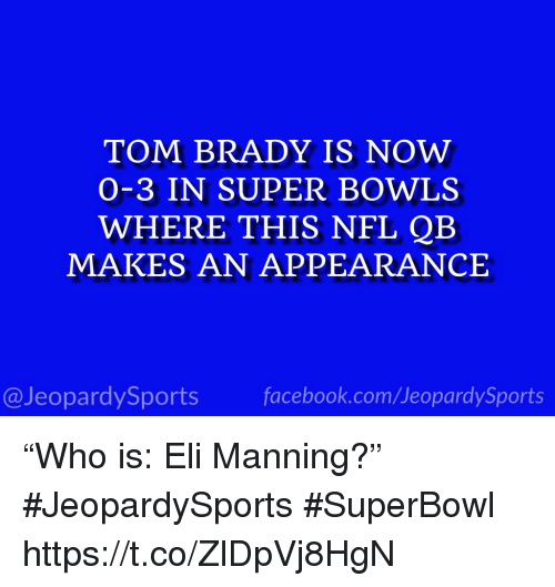"Eli Manning, Nfl, and Sports: TOM BRADY IS NOW  O-3 IN SUPER BOWLS  WHERE THIS NFL QB  MAKES AN APPEARANCE  @JeopardySportsfacebook.com/JeopardySports ""Who is: Eli Manning?"" #JeopardySports #SuperBowl https://t.co/ZlDpVj8HgN"