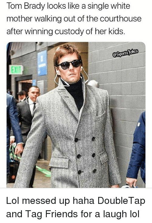 Friends, Lol, and Sports: Tom Brady looks like a single white  mother walking out of the courthouse  after winning custody of her kids. Lol messed up haha DoubleTap and Tag Friends for a laugh lol