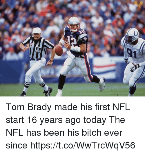 Bitch, Nfl, and Tom Brady: Tom Brady made his first NFL start 16 years ago today  The NFL has been his bitch ever since https://t.co/WwTrcWqV56