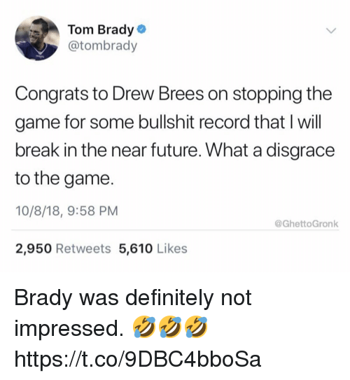 Definitely, Future, and The Game: Tom Brady  @tombrady  Congrats to Drew Brees on stopping the  game for some bullshit record that I will  break in the near future. What a disgrace  to the game.  10/8/18, 9:58 PM  2,950 Retweets 5,610 Likes  @GhettoGronk Brady was definitely not impressed. 🤣🤣🤣 https://t.co/9DBC4bboSa